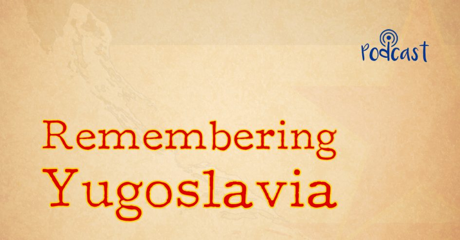 Remembering Yugoslavia - Website Podcast Featured Image